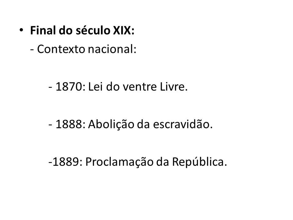 Final do século XIX: - Contexto nacional: - 1870: Lei do ventre Livre. - 1888: Abolição da escravidão.