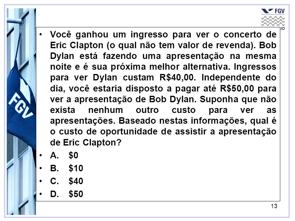 Você ganhou um ingresso para ver o concerto de Eric Clapton (o qual não tem valor de revenda). Bob Dylan está fazendo uma apresentação na mesma noite e é sua próxima melhor alternativa. Ingressos para ver Dylan custam R$40,00. Independente do dia, você estaria disposto a pagar até R$50,00 para ver a apresentação de Bob Dylan. Suponha que não exista nenhum outro custo para ver as apresentações. Baseado nestas informações, qual é o custo de oportunidade de assistir a apresentação de Eric Clapton