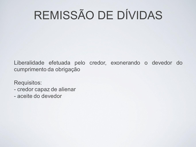 REMISSÃO DE DÍVIDAS Liberalidade efetuada pelo credor, exonerando o devedor do cumprimento da obrigação.