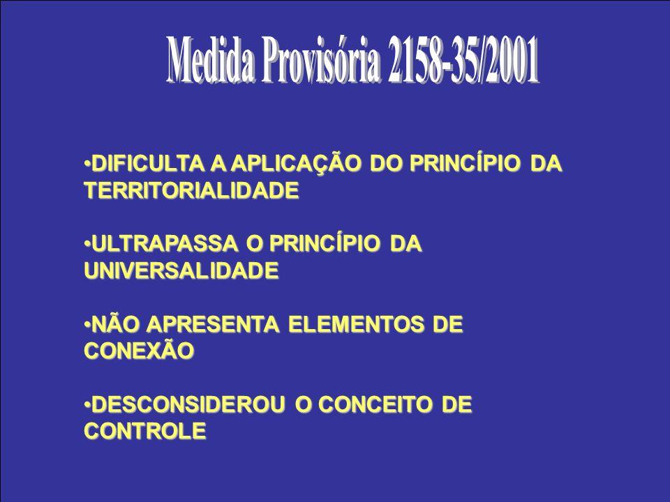 Medida Provisória 2158-35/2001DIFICULTA A APLICAÇÃO DO PRINCÍPIO DA TERRITORIALIDADE. ULTRAPASSA O PRINCÍPIO DA UNIVERSALIDADE.