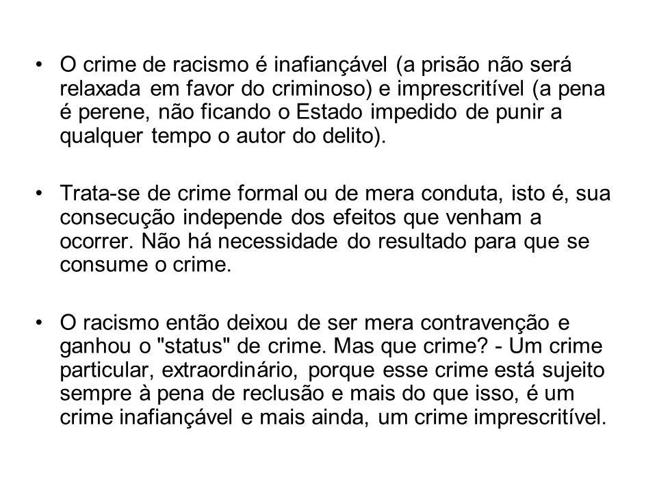 O crime de racismo é inafiançável (a prisão não será relaxada em favor do criminoso) e imprescritível (a pena é perene, não ficando o Estado impedido de punir a qualquer tempo o autor do delito).