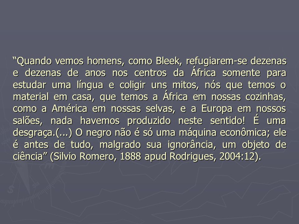 Quando vemos homens, como Bleek, refugiarem-se dezenas e dezenas de anos nos centros da África somente para estudar uma língua e coligir uns mitos, nós que temos o material em casa, que temos a África em nossas cozinhas, como a América em nossas selvas, e a Europa em nossos salões, nada havemos produzido neste sentido.