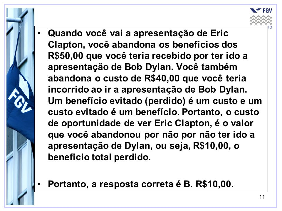 Quando você vai a apresentação de Eric Clapton, você abandona os benefícios dos R$50,00 que você teria recebido por ter ido a apresentação de Bob Dylan. Você também abandona o custo de R$40,00 que você teria incorrido ao ir a apresentação de Bob Dylan. Um benefício evitado (perdido) é um custo e um custo evitado é um benefício. Portanto, o custo de oportunidade de ver Eric Clapton, é o valor que você abandonou por não por não ter ido a apresentação de Dylan, ou seja, R$10,00, o beneficio total perdido.