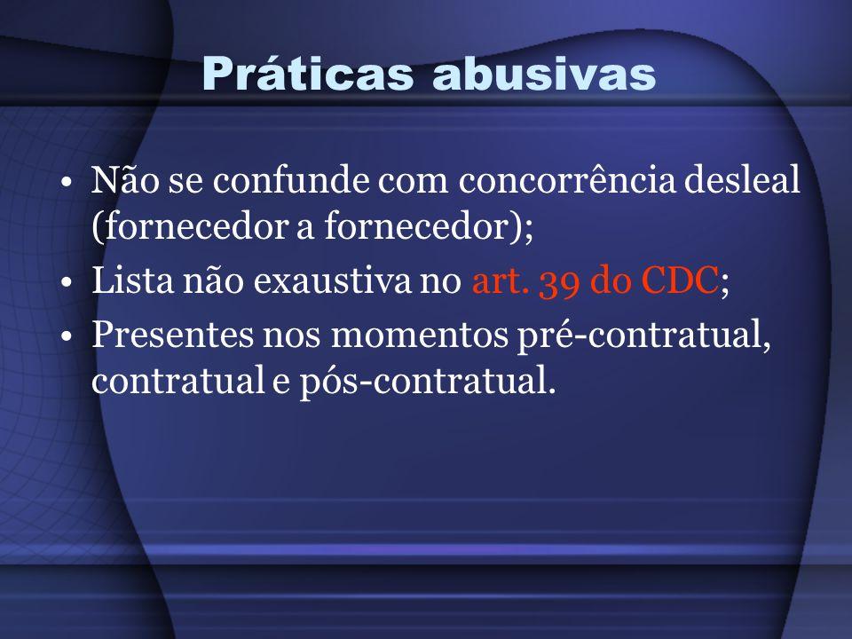 Práticas abusivas Não se confunde com concorrência desleal (fornecedor a fornecedor); Lista não exaustiva no art. 39 do CDC;