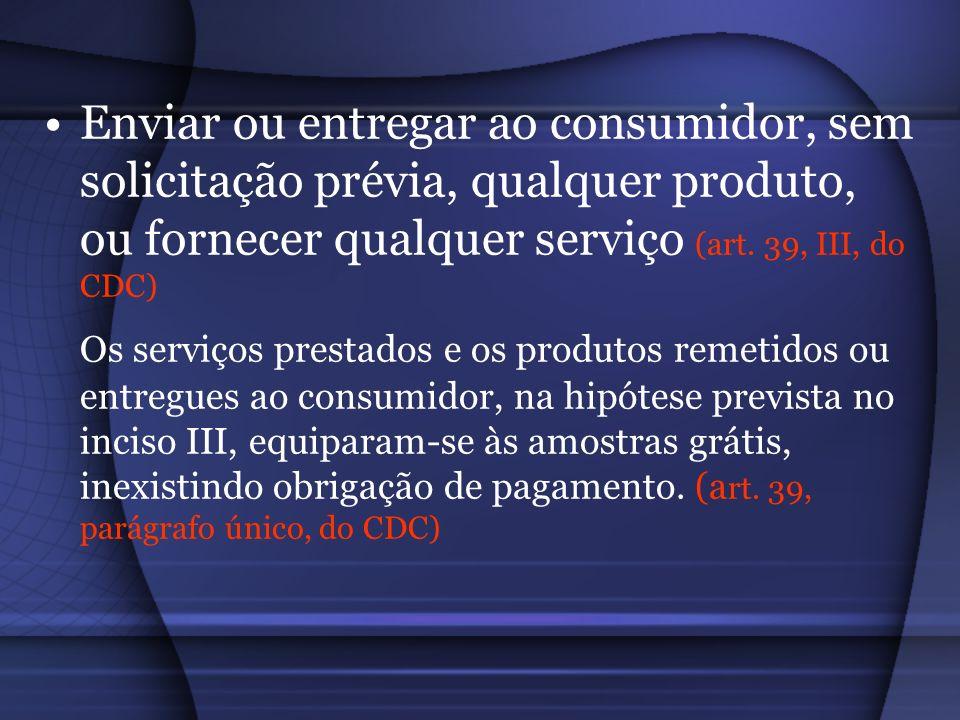 Enviar ou entregar ao consumidor, sem solicitação prévia, qualquer produto, ou fornecer qualquer serviço (art. 39, III, do CDC)