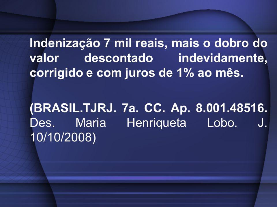 Indenização 7 mil reais, mais o dobro do valor descontado indevidamente, corrigido e com juros de 1% ao mês.
