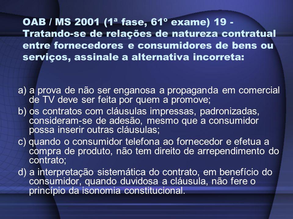OAB / MS 2001 (1ª fase, 61º exame) 19 - Tratando-se de relações de natureza contratual entre fornecedores e consumidores de bens ou serviços, assinale a alternativa incorreta: