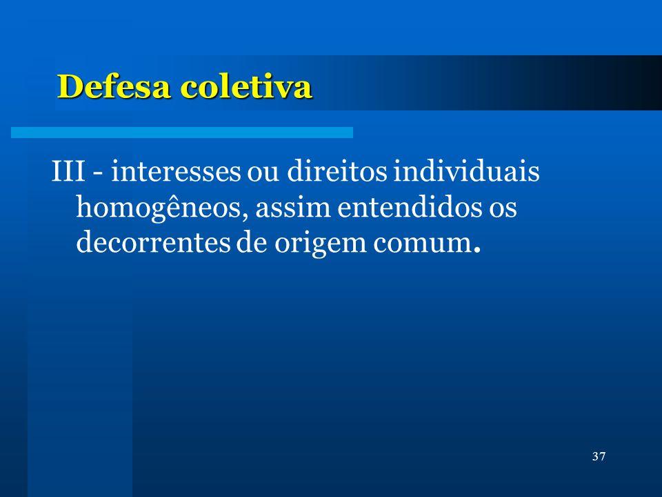 Defesa coletiva III - interesses ou direitos individuais homogêneos, assim entendidos os decorrentes de origem comum.