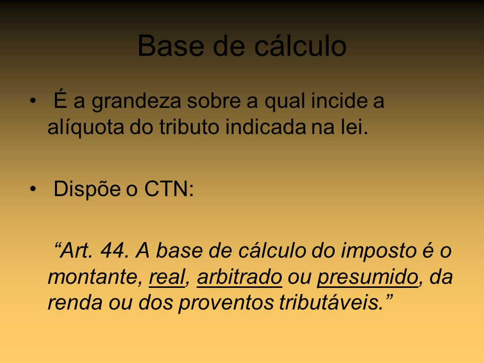Base de cálculo É a grandeza sobre a qual incide a alíquota do tributo indicada na lei. Dispõe o CTN: