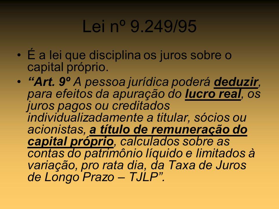 Lei nº 9.249/95 É a lei que disciplina os juros sobre o capital próprio.