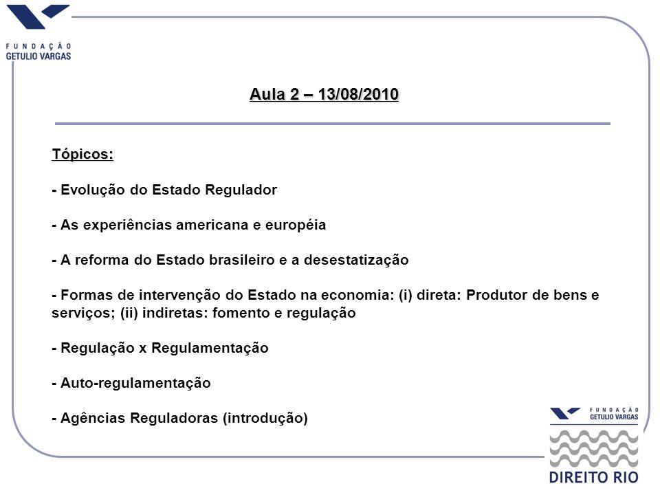 Aula 2 – 13/08/2010 Tópicos: - Evolução do Estado Regulador - As experiências americana e européia - A reforma do Estado brasileiro e a desestatização - Formas de intervenção do Estado na economia: (i) direta: Produtor de bens e serviços; (ii) indiretas: fomento e regulação - Regulação x Regulamentação - Auto-regulamentação - Agências Reguladoras (introdução)