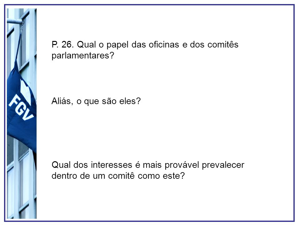 P. 26. Qual o papel das oficinas e dos comitês parlamentares