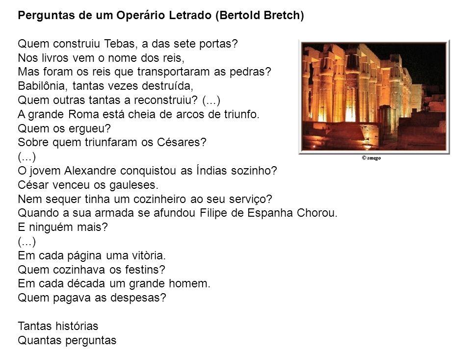 Perguntas de um Operário Letrado (Bertold Bretch) Quem construiu Tebas, a das sete portas Nos livros vem o nome dos reis, Mas foram os reis que transportaram as pedras Babilônia, tantas vezes destruída, Quem outras tantas a reconstruiu (...)