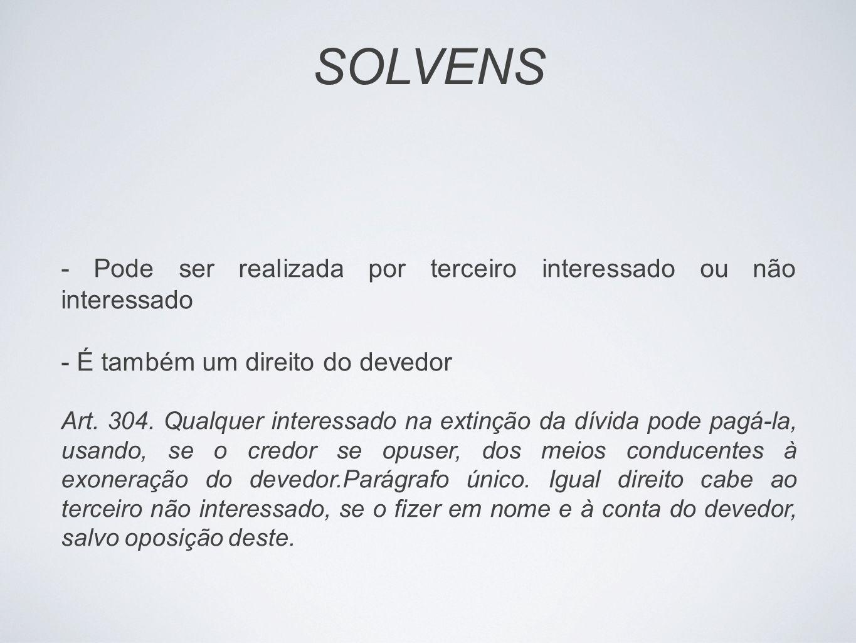 SOLVENS - Pode ser realizada por terceiro interessado ou não interessado. - É também um direito do devedor.