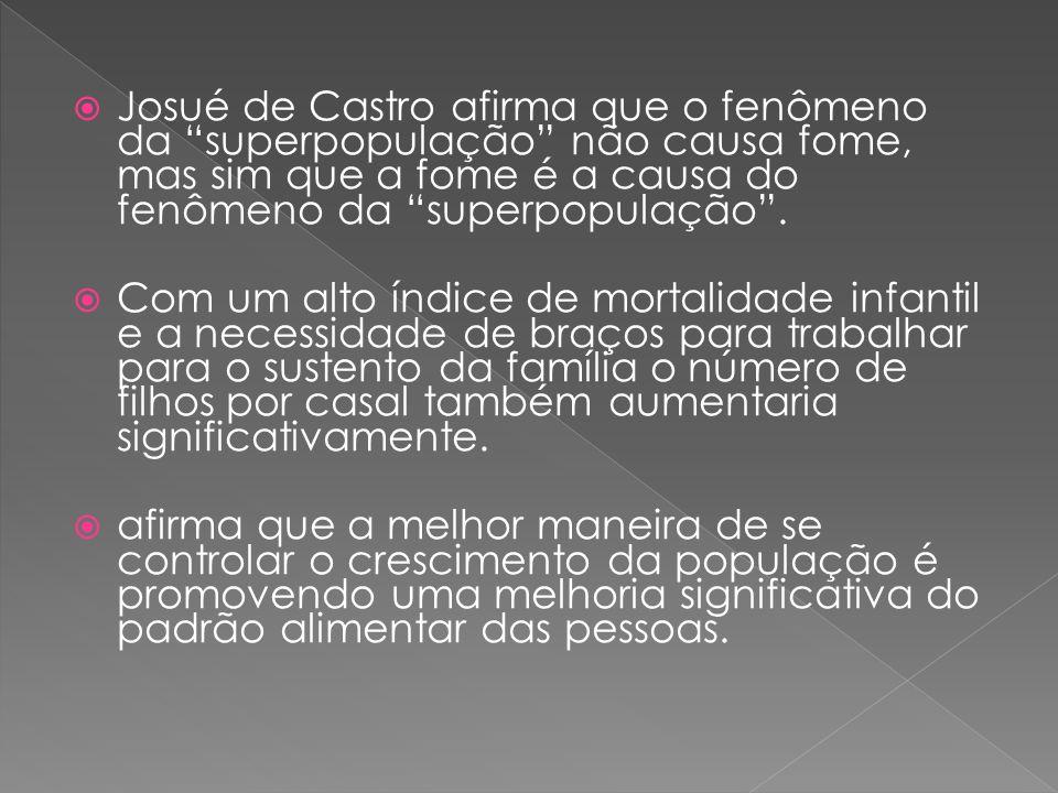 Josué de Castro afirma que o fenômeno da superpopulação não causa fome, mas sim que a fome é a causa do fenômeno da superpopulação .