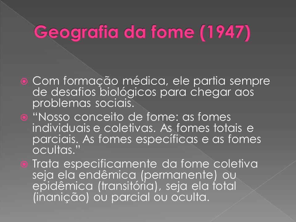 Geografia da fome (1947) Com formação médica, ele partia sempre de desafios biológicos para chegar aos problemas sociais.