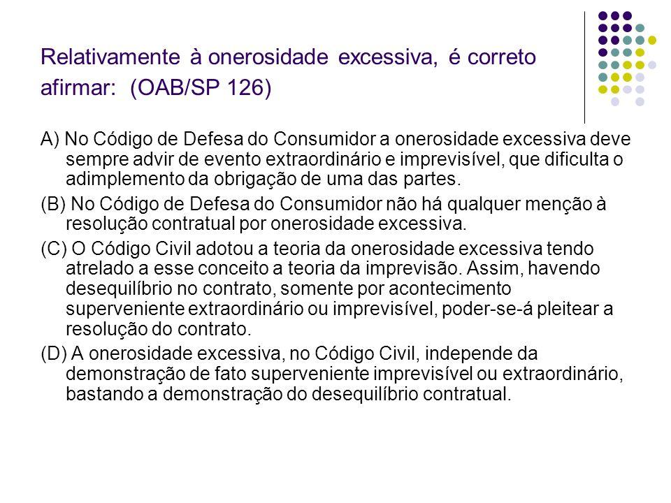 Relativamente à onerosidade excessiva, é correto afirmar: (OAB/SP 126)