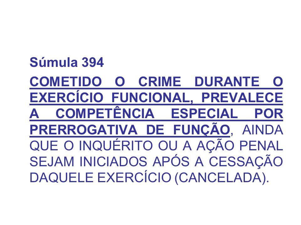 Súmula 394 COMETIDO O CRIME DURANTE O EXERCÍCIO FUNCIONAL, PREVALECE A COMPETÊNCIA ESPECIAL POR PRERROGATIVA DE FUNÇÃO, AINDA QUE O INQUÉRITO OU A AÇÃO PENAL SEJAM INICIADOS APÓS A CESSAÇÃO DAQUELE EXERCÍCIO (CANCELADA).
