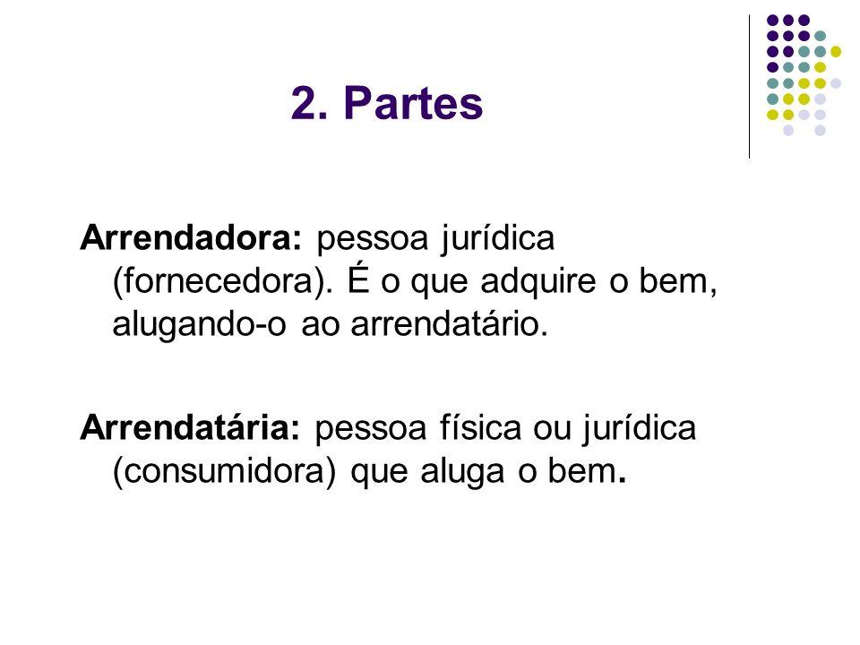 2. Partes Arrendadora: pessoa jurídica (fornecedora). É o que adquire o bem, alugando-o ao arrendatário.