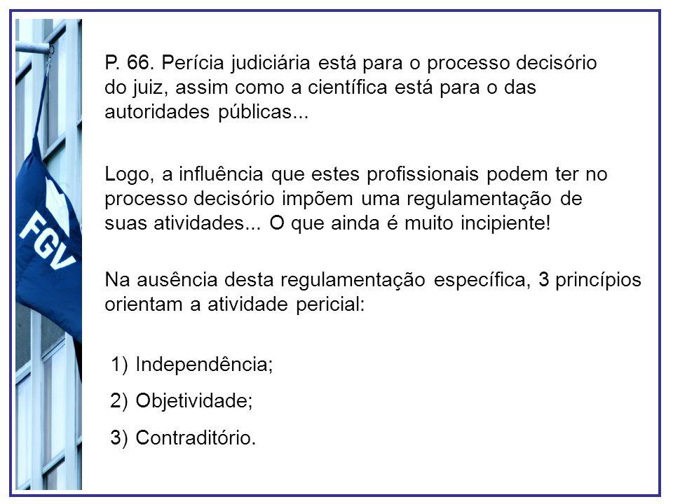 P. 66. Perícia judiciária está para o processo decisório do juiz, assim como a científica está para o das autoridades públicas...