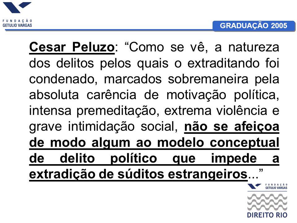 Cesar Peluzo: Como se vê, a natureza dos delitos pelos quais o extraditando foi condenado, marcados sobremaneira pela absoluta carência de motivação política, intensa premeditação, extrema violência e grave intimidação social, não se afeiçoa de modo algum ao modelo conceptual de delito político que impede a extradição de súditos estrangeiros...