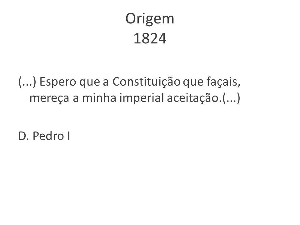 Origem 1824 (...) Espero que a Constituição que façais, mereça a minha imperial aceitação.(...) D.