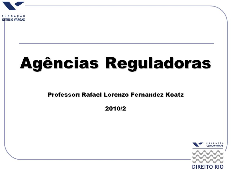 Agências Reguladoras Professor: Rafael Lorenzo Fernandez Koatz 2010/2