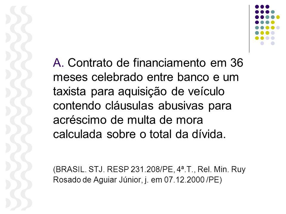 A. Contrato de financiamento em 36 meses celebrado entre banco e um taxista para aquisição de veículo contendo cláusulas abusivas para acréscimo de multa de mora calculada sobre o total da dívida.
