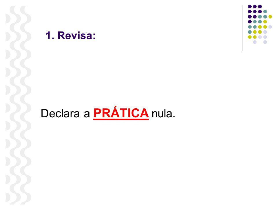 1. Revisa: Declara a PRÁTICA nula.