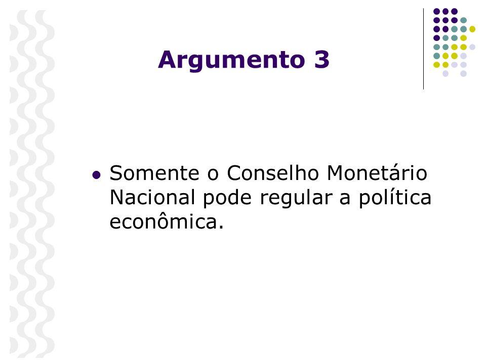 Argumento 3 Somente o Conselho Monetário Nacional pode regular a política econômica.