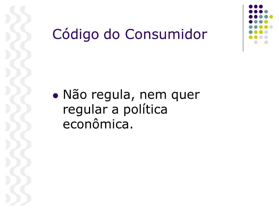 Código do Consumidor Não regula, nem quer regular a política econômica.