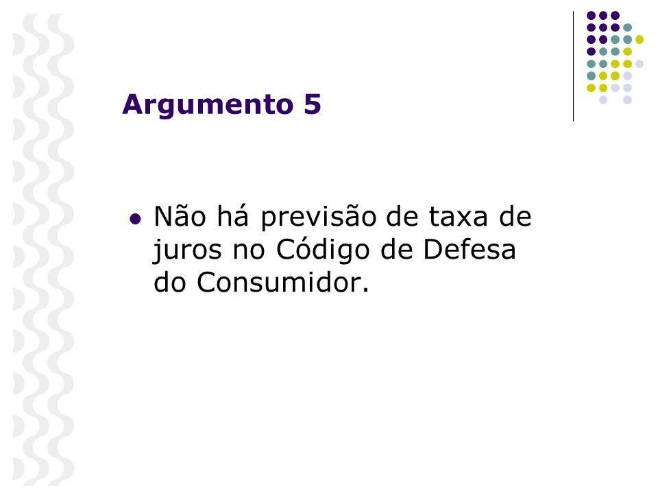 Argumento 5 Não há previsão de taxa de juros no Código de Defesa do Consumidor.