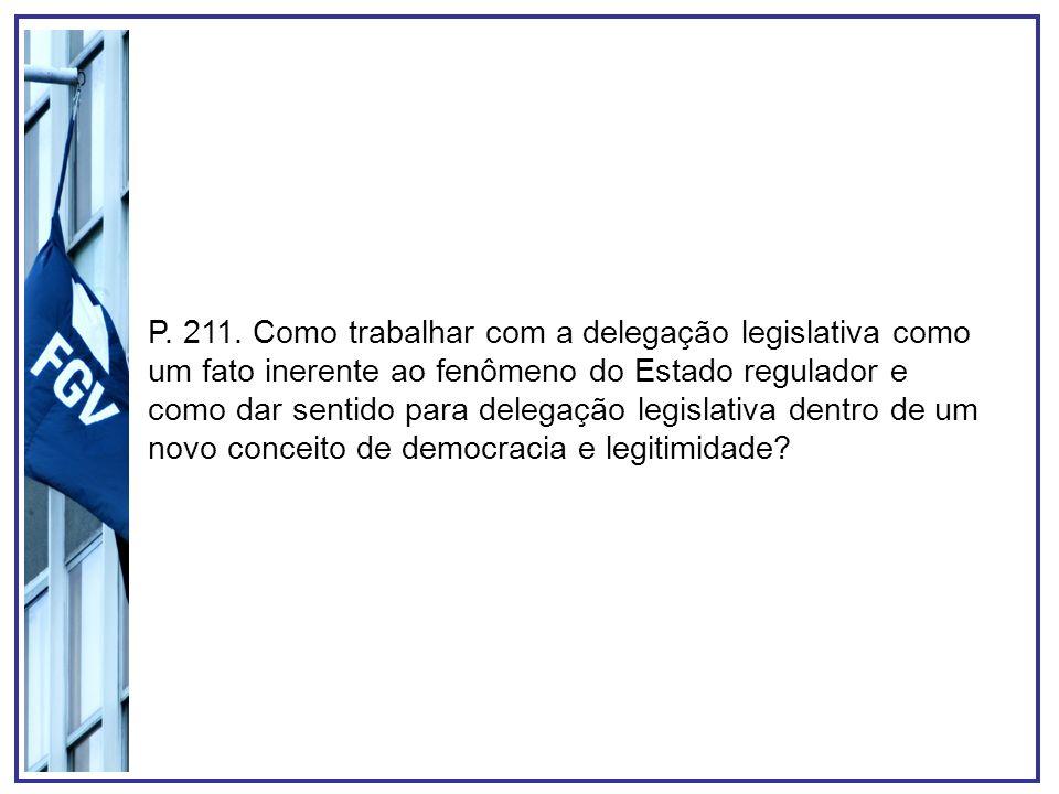 P. 211. Como trabalhar com a delegação legislativa como um fato inerente ao fenômeno do Estado regulador e como dar sentido para delegação legislativa dentro de um novo conceito de democracia e legitimidade