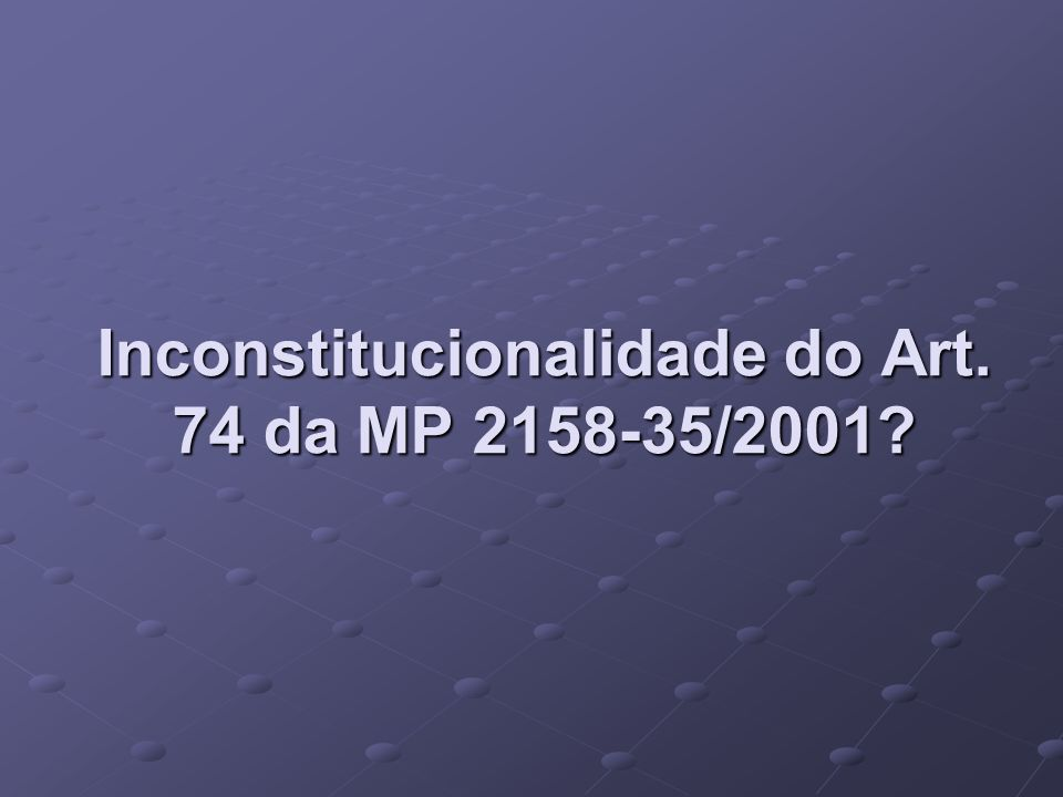 Inconstitucionalidade do Art. 74 da MP 2158-35/2001
