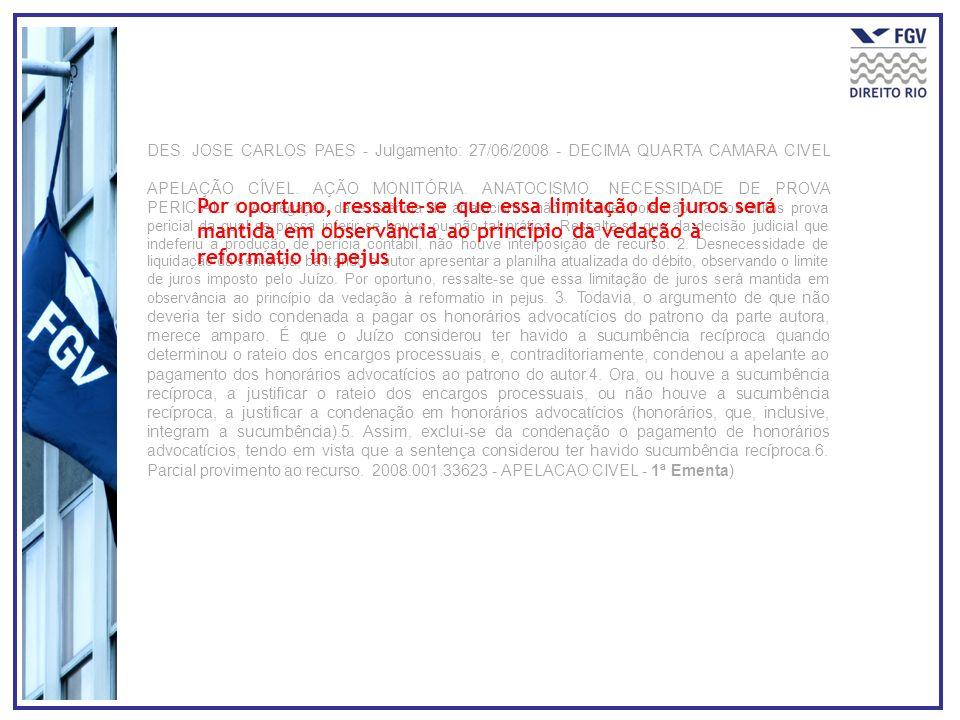 DES. JOSE CARLOS PAES - Julgamento: 27/06/2008 - DECIMA QUARTA CAMARA CIVEL APELAÇÃO CÍVEL. AÇÃO MONITÓRIA. ANATOCISMO. NECESSIDADE DE PROVA PERICIAL. 1. A alegação da existência de anatocismo não procede, pois não há nos autos prova pericial da qual se possa inferir se houve ou não tal prática. Ressalte-se que da decisão judicial que indeferiu a produção de perícia contábil, não houve interposição de recurso. 2. Desnecessidade de liquidação da sentença, bastando o autor apresentar a planilha atualizada do débito, observando o limite de juros imposto pelo Juízo. Por oportuno, ressalte-se que essa limitação de juros será mantida em observância ao princípio da vedação à reformatio in pejus. 3. Todavia, o argumento de que não deveria ter sido condenada a pagar os honorários advocatícios do patrono da parte autora, merece amparo. É que o Juízo considerou ter havido a sucumbência recíproca quando determinou o rateio dos encargos processuais, e, contraditoriamente, condenou a apelante ao pagamento dos honorários advocatícios ao patrono do autor.4. Ora, ou houve a sucumbência recíproca, a justificar o rateio dos encargos processuais, ou não houve a sucumbência recíproca, a justificar a condenação em honorários advocatícios (honorários, que, inclusive, integram a sucumbência).5. Assim, exclui-se da condenação o pagamento de honorários advocatícios, tendo em vista que a sentença considerou ter havido sucumbência recíproca.6. Parcial provimento ao recurso. 2008.001.33623 - APELACAO CIVEL - 1ª Ementa)