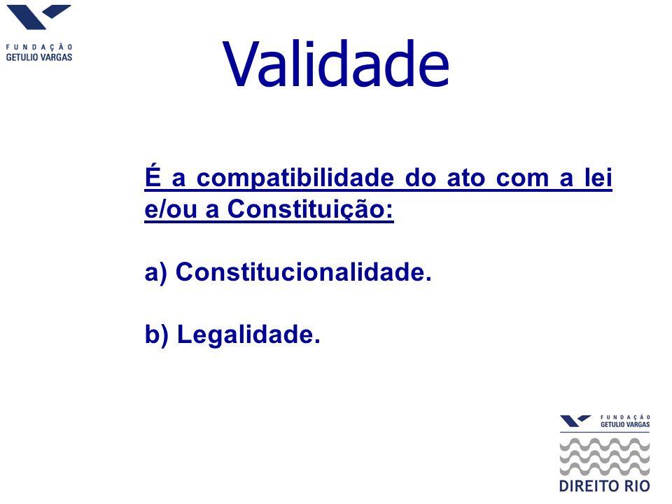 Validade É a compatibilidade do ato com a lei e/ou a Constituição: