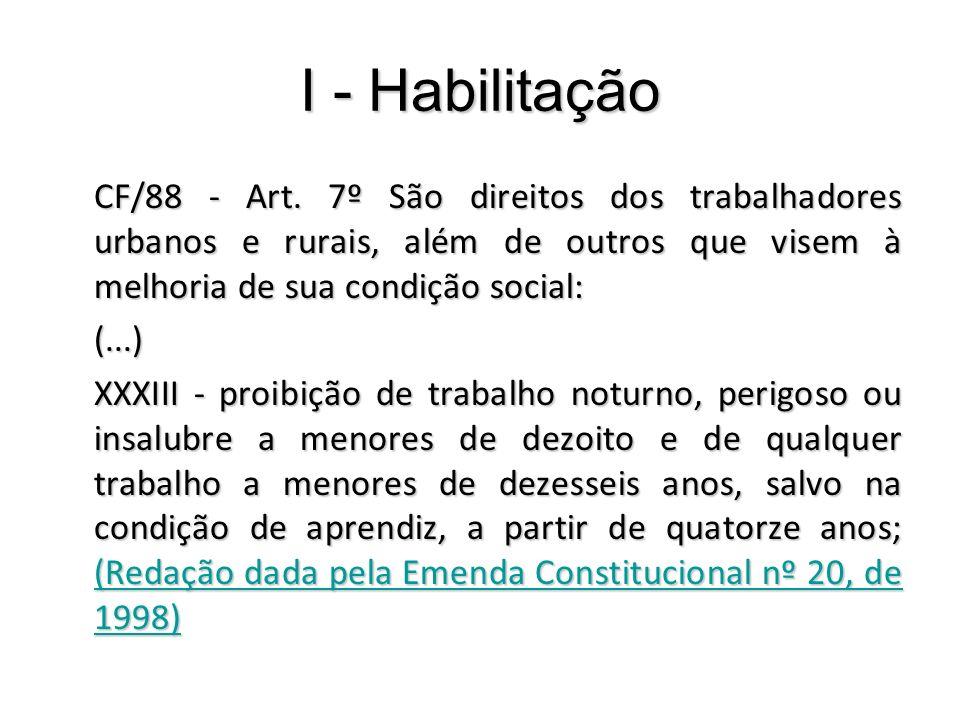 I - Habilitação CF/88 - Art. 7º São direitos dos trabalhadores urbanos e rurais, além de outros que visem à melhoria de sua condição social: