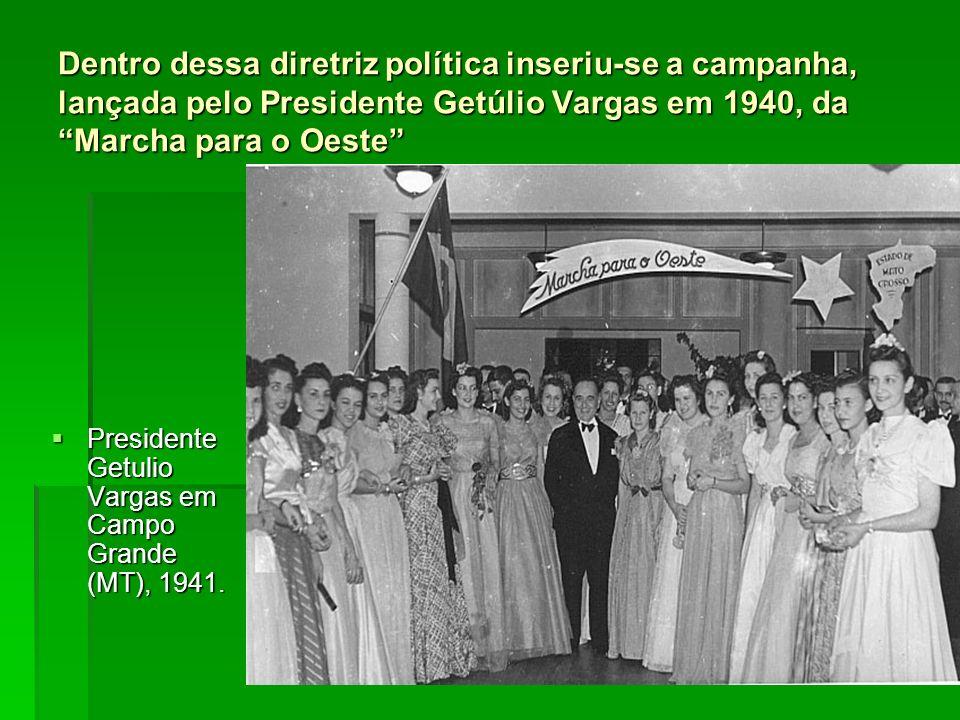 Dentro dessa diretriz política inseriu-se a campanha, lançada pelo Presidente Getúlio Vargas em 1940, da Marcha para o Oeste