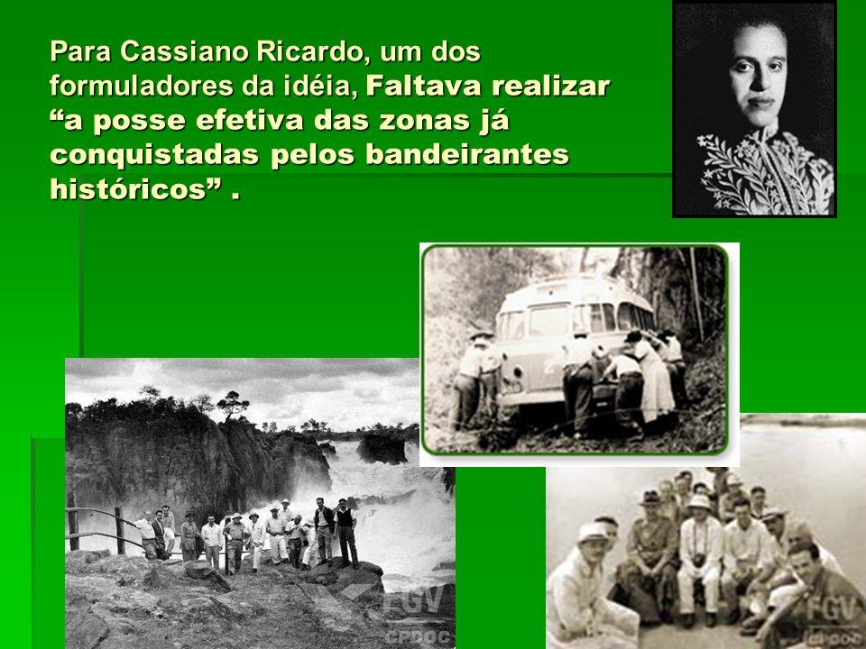 Para Cassiano Ricardo, um dos formuladores da idéia, Faltava realizar a posse efetiva das zonas já conquistadas pelos bandeirantes históricos .