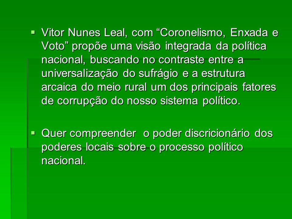 Vitor Nunes Leal, com Coronelismo, Enxada e Voto propõe uma visão integrada da política nacional, buscando no contraste entre a universalização do sufrágio e a estrutura arcaica do meio rural um dos principais fatores de corrupção do nosso sistema político.