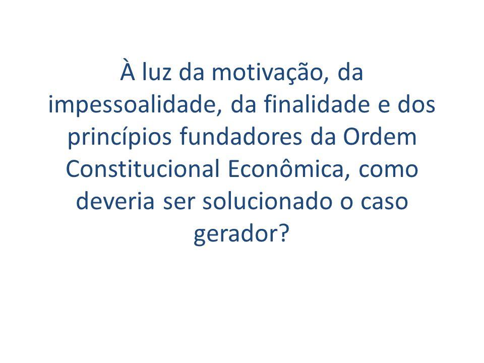 À luz da motivação, da impessoalidade, da finalidade e dos princípios fundadores da Ordem Constitucional Econômica, como deveria ser solucionado o caso gerador