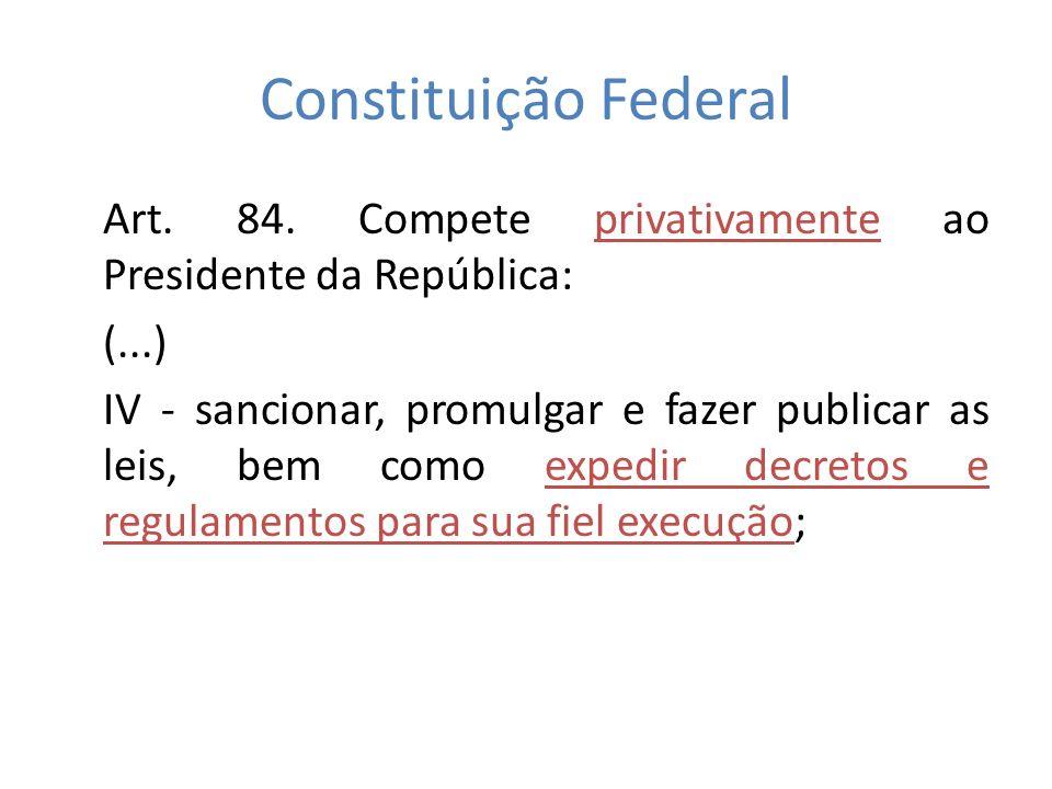 Constituição Federal Art. 84. Compete privativamente ao Presidente da República: (...)