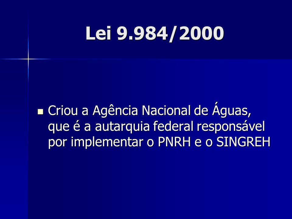 Lei 9.984/2000 Criou a Agência Nacional de Águas, que é a autarquia federal responsável por implementar o PNRH e o SINGREH.