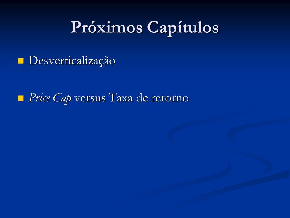 Próximos Capítulos Desverticalização Price Cap versus Taxa de retorno