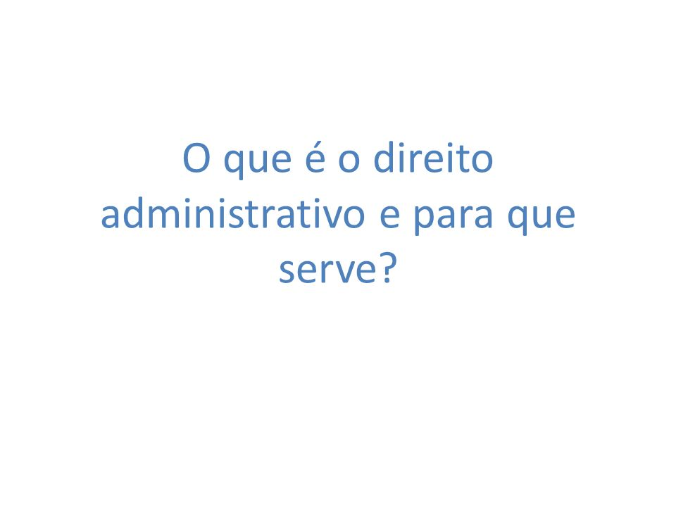 O que é o direito administrativo e para que serve