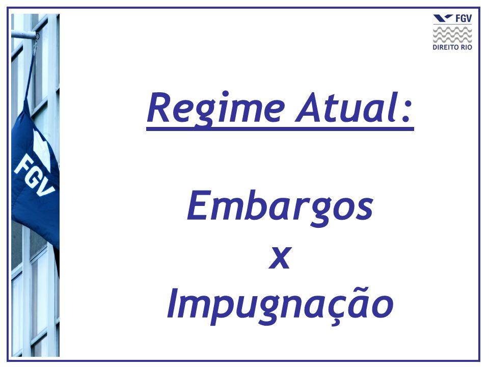 Regime Atual: Embargos x Impugnação