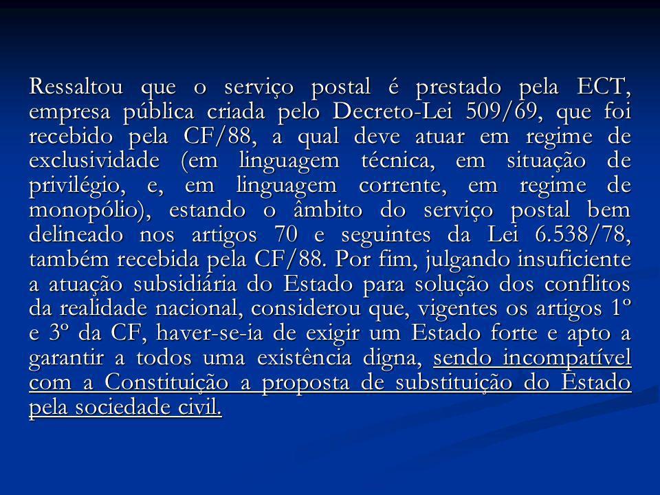 Ressaltou que o serviço postal é prestado pela ECT, empresa pública criada pelo Decreto-Lei 509/69, que foi recebido pela CF/88, a qual deve atuar em regime de exclusividade (em linguagem técnica, em situação de privilégio, e, em linguagem corrente, em regime de monopólio), estando o âmbito do serviço postal bem delineado nos artigos 70 e seguintes da Lei 6.538/78, também recebida pela CF/88.