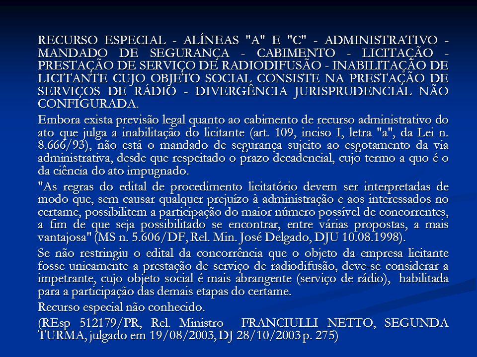 RECURSO ESPECIAL - ALÍNEAS A E C - ADMINISTRATIVO - MANDADO DE SEGURANÇA - CABIMENTO - LICITAÇÃO - PRESTAÇÃO DE SERVIÇO DE RADIODIFUSÃO - INABILITAÇÃO DE LICITANTE CUJO OBJETO SOCIAL CONSISTE NA PRESTAÇÃO DE SERVIÇOS DE RÁDIO - DIVERGÊNCIA JURISPRUDENCIAL NÃO CONFIGURADA.