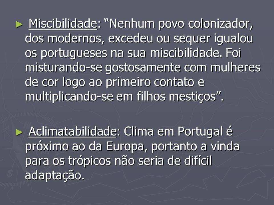 Miscibilidade: Nenhum povo colonizador, dos modernos, excedeu ou sequer igualou os portugueses na sua miscibilidade. Foi misturando-se gostosamente com mulheres de cor logo ao primeiro contato e multiplicando-se em filhos mestiços .