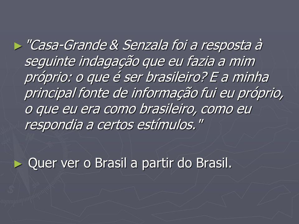 Casa-Grande & Senzala foi a resposta à seguinte indagação que eu fazia a mim próprio: o que é ser brasileiro E a minha principal fonte de informação fui eu próprio, o que eu era como brasileiro, como eu respondia a certos estímulos.